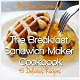 The Breakfast Sandwich Maker Cookbook: 45 Delicious Recipes