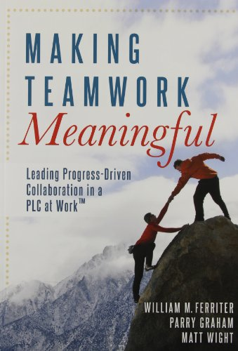 Making Teamwork Meaningful: Leading Progress Driven Collaboration in a PLC at Work