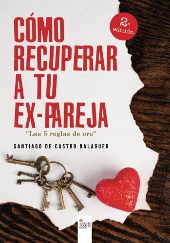 Cómo recuperar a tu ex-pareja: Las cinco reglas de oro (Spanish Edition)