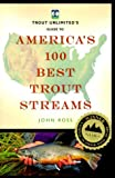 Trout Unlimited's Guide to America's 100 Best Trout Streams, John Ross and Lyons Press, 156044830X