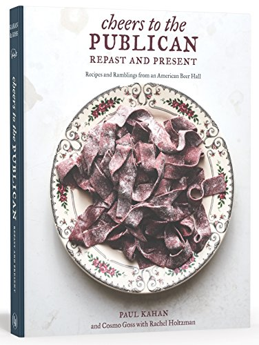 Cheers to the Publican, Repast and Present: Recipes and Ramblings from an American Beer Hall by Paul Kahan, Cosmo Goss, Rachel Holtzman