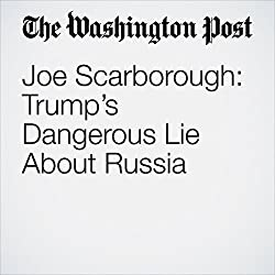 Joe Scarborough: Trump's Dangerous Lie About Russia