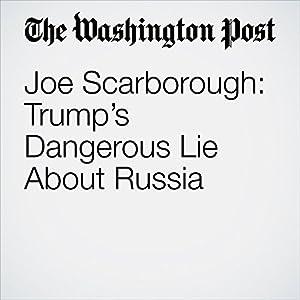 Joe Scarborough: Trump's Dangerous Lie About Russia