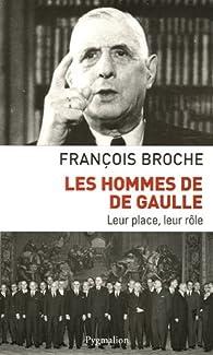 Les hommes de De Gaulle : Leur place, leur rôle par François Broche