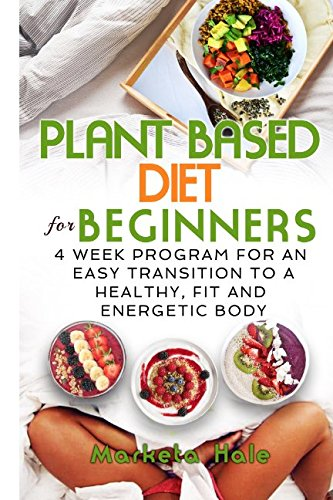 Plant Based Diet For Beginners  4 Week Program For An Easy Transition To A Healthy  Fit And Energetic Body  Plant Based Cookbook  Weight Loss  Plant Based Nutrition  Meal Plan
