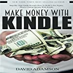 Make Money with Kindle: Step-by-Step Guide Reveals How to Build a Six Figure, Passive Online Income with Kindle | David Adamson