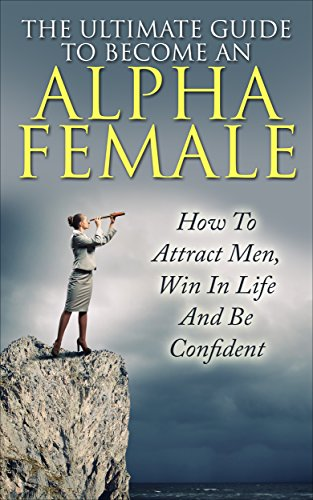 Alpha Female : The Ultimate Guide To Become An Alpha Female: How To Attract Men, Win In Life And Be Confident (Alpha Person,  Alpha Female, Attract Men, Alpha Male, Become Confident) (The Alpha Females Guide To Men & Marriage)