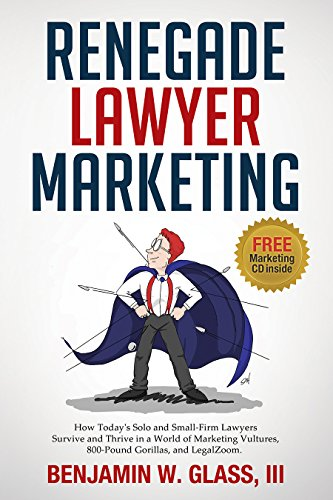 Renegade Lawyer Marketing: How Today's Solo and Small-Firm Lawyers Survive and Thrive in a World of Marketing Vultures, 800-Pound Gorillas, and LegalZoom (Glass Advertising)