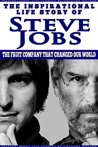 Steve Jobs - The Inspirational Life Story of Steve Jobs: The Fruit Company That Changed Our World (Inspirational Life Stories By Gregory Watson Book 8) Pdf