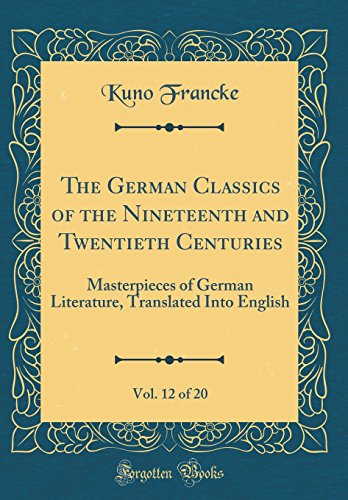 The German Classics of the Nineteenth and Twentieth Centuries, Vol. 12 of 20: Masterpieces of German Literature, Translated Into English (Classic Reprint)