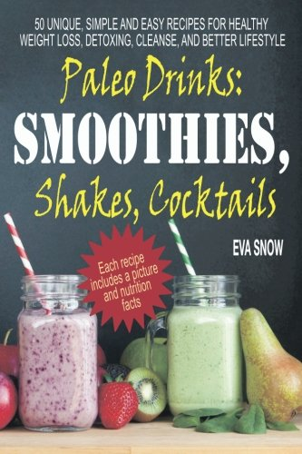Paleo Drinks: Smoothies, Shakes, Cocktails: 50 Unique, Simple and Easy Recipes for Healthy Weight Loss, Detoxing, Cleanse, and Better Lifestyle -  Eva Snow, Paperback