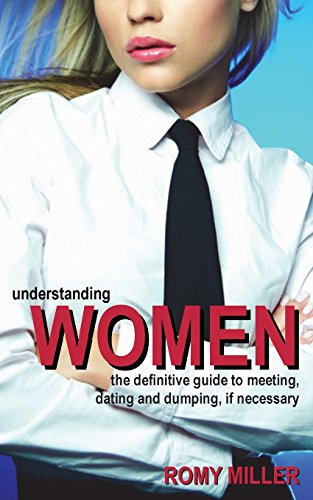 Understanding Women: The Definitive Guide to Meeting, Dating and Dumping, If Necessary