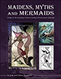 MAIDENS MYTHS & MERMAIDS: Designs for 40 Stained Glass Windows, Including 2 Full-Size Pattern Renderings