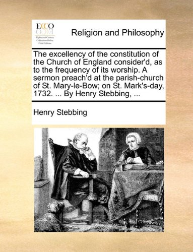 Download The excellency of the constitution of the Church of England consider'd, as to the frequency of its worship. A sermon preach'd at the parish-church of ... Mark's-day, 1732. ... By Henry Stebbing, ... PDF