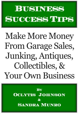 Business Success Tips: Make More Money From Garage Sales, Junking, Antiques, Collectibles, & Your Own Business