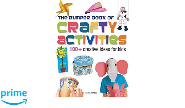 The Bumper Book Of Crafty Activities 100 Creative Ideas For Kids