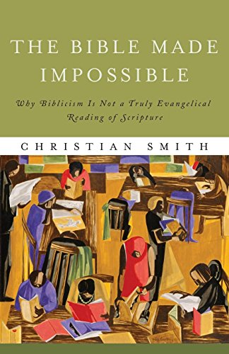 The Bible Made Impossible: Why Biblicism Is Not a Truly Evangelical Reading of Scripture [Christian Smith] (Tapa Blanda)