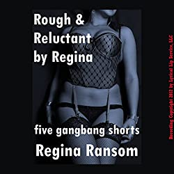 Rough and Reluctant by Regina: Five Gang Bang Shorts