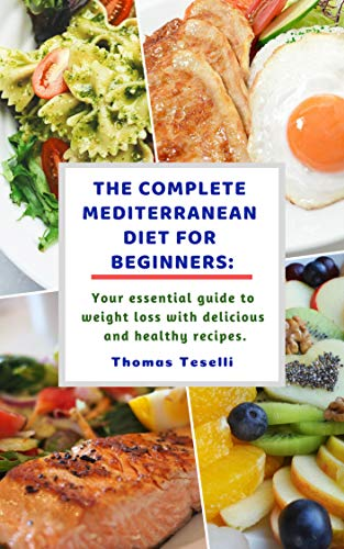 The Complete Mediterranean Diet for Beginners: Your Essential Guide to Weight Loss with Delicious and Healthy Recipes by Thomas Teselli