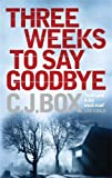 Front cover for the book Three Weeks to Say Goodbye by C. J. Box