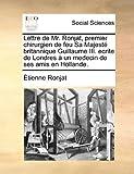 Lettre de Mr Ronjat, Premier Chirurgien de Feu Sa Majesté Britannique Guillaume III Ecrite de Londres À un Medecin de Ses Amis en Hollande, Étienne Ronjat, 1170365531