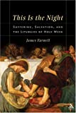 This Is the Night : Suffering, Salvation, and the Liturgies of Holy Week, Farwell, James W. and Farwell, James, 0567027600