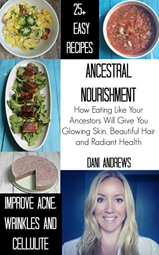 Ancestral Nourishment: How Eating Like Your Ancestors Will Give You Glowing Skin, Beautiful Hair and Radiant Health