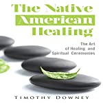 The Native American Healing: The Art of Healing and Spiritual Ceremonies | Timothy Downey