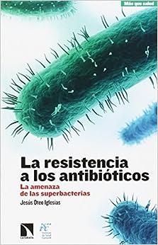 La Resistencia A Los Antibióticos: La Amenaza De Las Superbacterias por Jesús Oteo Iglesias
