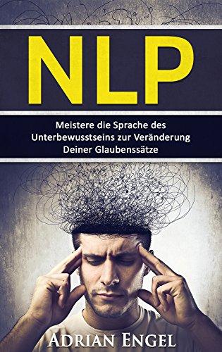 NLP: Meistere die Sprache des Unterbewusstseins zur Veränderung Deiner Glaubenssätze (NLP, Affirmationen, Gedankenkontrolle, Glaubenssätze, Selbsthypnose 1)