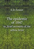 The Epidemic of 1847 or, Brief Accounts of the Yellow Fever, E. D. Fenner, 5518720963