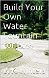 how to build a water feature Build Your Own Water Fountain for Less: Revised