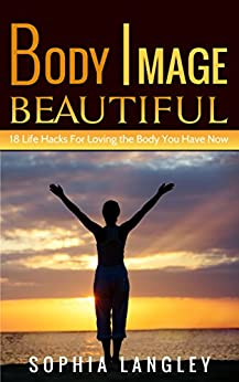 Body Image Beautiful: 18 Life Hacks for Loving the Body You Have Now by [Langley, Sophia]