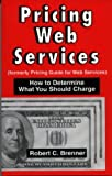 Pricing Web Services : Pricing Guide for Web Services, Brenner, Robert C., 1930199317