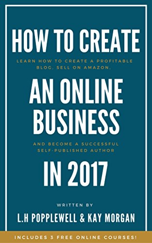 How to Start an Online Business in 2017: Learn How to Create a Profitable Blog, Sell on Amazon, and Become a Self-Published Author