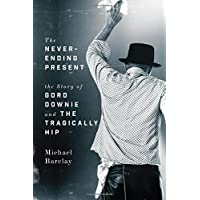 The Never-Ending Present: The Story of Gord Downie and the Tragically Hip