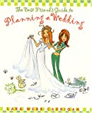 The Best Friends Guide to Planning a Wedding : How to Find a Dress, Return the Shoes, Hire a Caterer, Fire the Photographer, Choose a Florist, Book a Band, and Still Wind Up Married at the End of It All