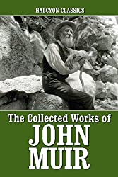 The Collected Works of John Muir (Unexpurgated Edition) (Halcyon Classics)
