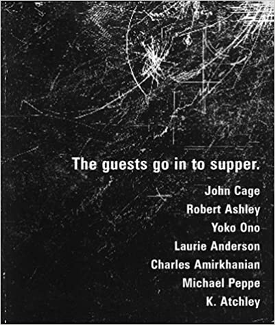 The Guests Go in to Supper: John Cage Robert Ashley Laurie Anderson Yoko Ono et al