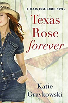 Texas Rose Forever (A Texas Rose Ranch Novel Book 1) by [Graykowski, Katie]