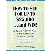 How to Sue for Up to $25,000...and Win!: Suing and Defending a Case in Municipal Court Without a Lawyer : California Edition