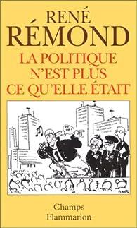 La politique n'est plus ce qu'elle était par René Rémond