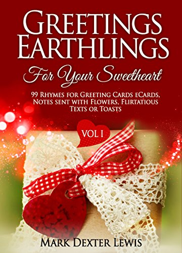 Greetings Earthlings For Your Sweetheart Vol. 1: 99 Rhymes for Greeting cards eCards, Notes sent with Flowers, Flirtatious Texts or Toasts