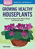 Growing Healthy Houseplants: Choose the Right Plant, Water Wisely, and Control Pests. A Storey BASICS® Title