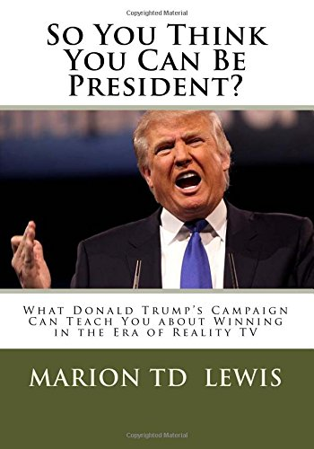 Download So You Think You Can Be President?: What Donald Trump's Campaign Can Teach You About Winning in the Era of Reality TV ebook