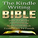 The Kindle Writing Bible: How to Write a Bestselling Nonfiction Book from Start to Finish Audiobook by Tom Corson-Knowles Narrated by Matt Stone