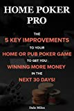 Home Poker Pro: The 5 Key Improvements To Your Home Or Pub Poker Game To Get You Winning More Money In The Next 30 Days!
