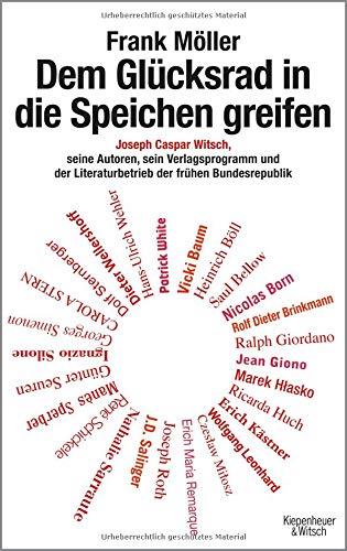 Dem Glücksrad in die Speichen greifen: Joseph Caspar Witsch - Seine Autoren, sein Verlagsprogramm und der Literaturbetrieb der frühen Bundesrepublik