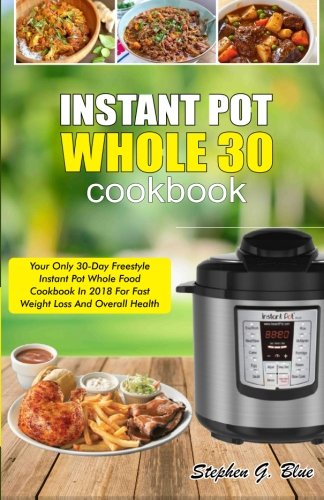 Instant Pot Whole 30 Cookbook: Your Only 30-Day Freestyle Instant Pot Whole Food Cookbook In 2018 For Fast Weight Loss And Overall Health (Whole 30 Instant Pot Cookbook) by Stephen G. Blue