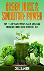 Green Juice & Smoothie Power: How to Lose Weight, Improve Health, & Increase Energy with a Green Juice & Smoothie Diet (English Edition)